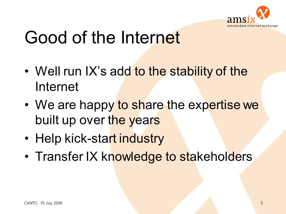 CANTO, 15 July 20085 Good of the Internet Well run IX's add to the stability of the Internet We are happy to share the expertise we built up over the years Help kick-start industry Transfer IX knowledge to stakeholders