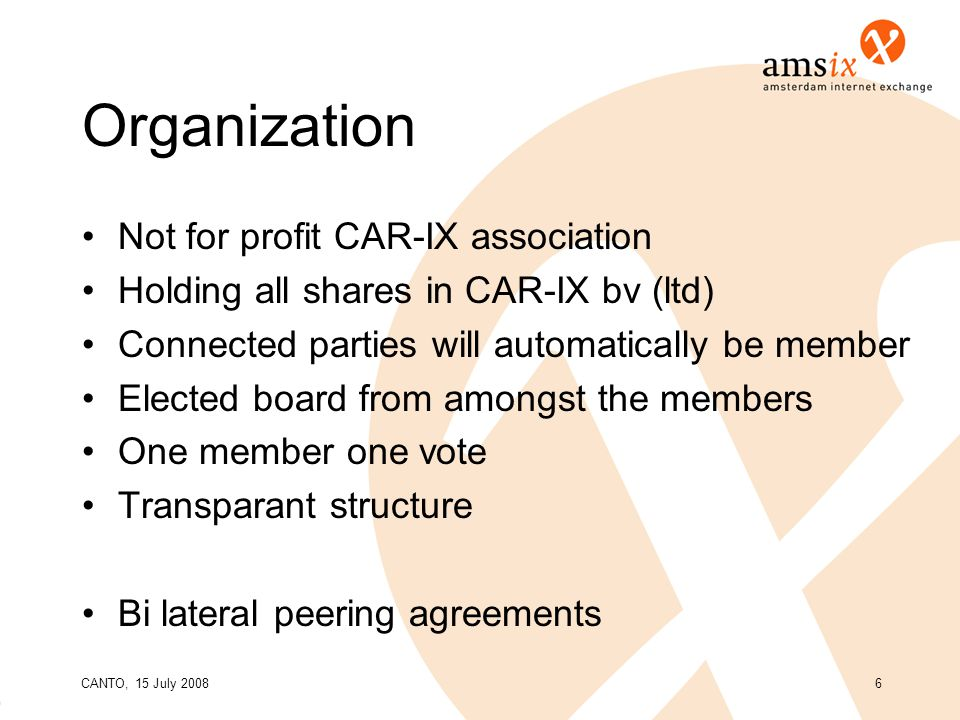 CANTO, 15 July 20086 Organization Not for profit CAR-IX association Holding all shares in CAR-IX bv (ltd) Connected parties will automatically be member Elected board from amongst the members One member one vote Transparant structure Bi lateral peering agreements