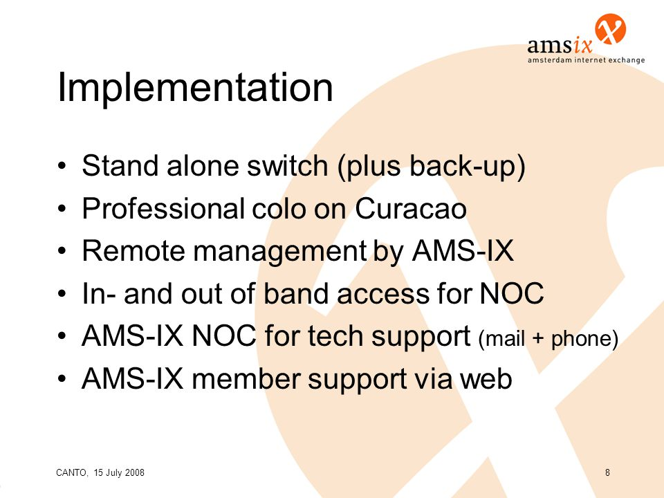 CANTO, 15 July 20088 Implementation Stand alone switch (plus back-up) Professional colo on Curacao Remote management by AMS-IX In- and out of band access for NOC AMS-IX NOC for tech support (mail + phone) AMS-IX member support via web