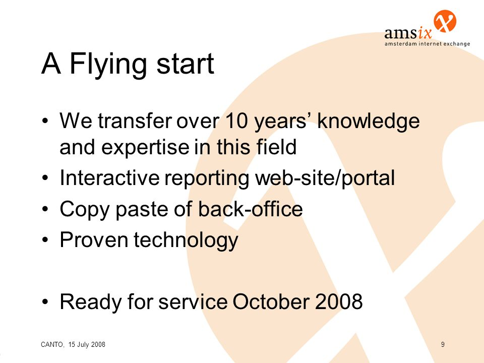 CANTO, 15 July 20089 A Flying start We transfer over 10 years' knowledge and expertise in this field Interactive reporting web-site/portal Copy paste of back-office Proven technology Ready for service October 2008