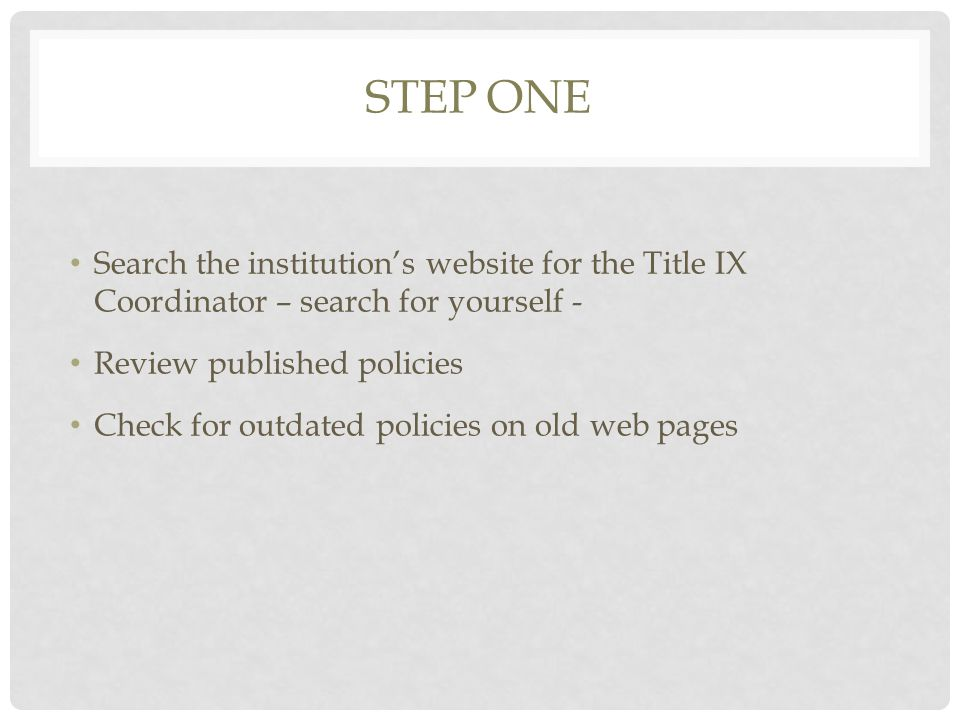 STEP ONE Search the institution's website for the Title IX Coordinator – search for yourself - Review published policies Check for outdated policies on old web pages