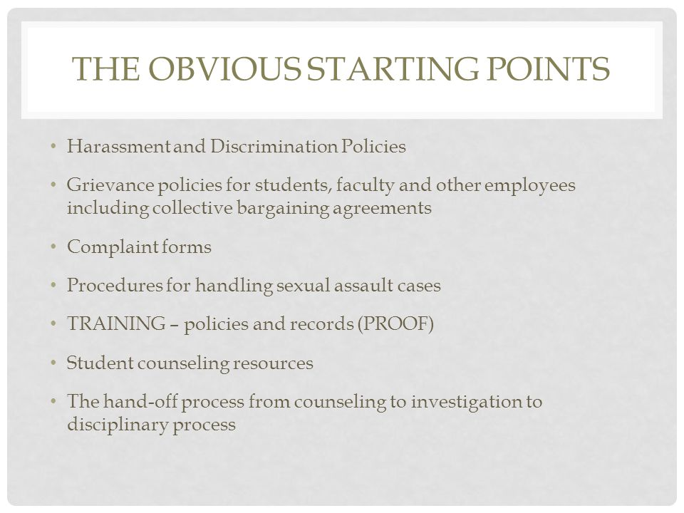 THE OBVIOUS STARTING POINTS Harassment and Discrimination Policies Grievance policies for students, faculty and other employees including collective bargaining agreements Complaint forms Procedures for handling sexual assault cases TRAINING – policies and records (PROOF) Student counseling resources The hand-off process from counseling to investigation to disciplinary process