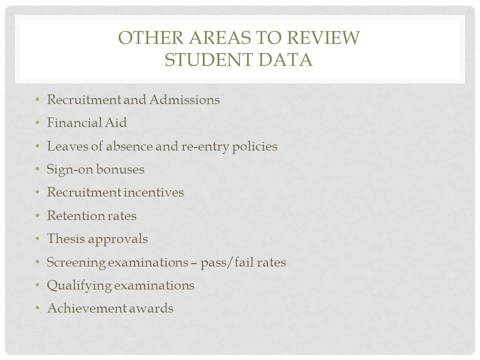 OTHER AREAS TO REVIEW STUDENT DATA Recruitment and Admissions Financial Aid Leaves of absence and re-entry policies Sign-on bonuses Recruitment incentives Retention rates Thesis approvals Screening examinations – pass/fail rates Qualifying examinations Achievement awards