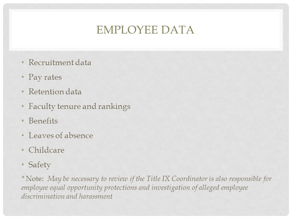EMPLOYEE DATA Recruitment data Pay rates Retention data Faculty tenure and rankings Benefits Leaves of absence Childcare Safety * Note: May be necessary to review if the Title IX Coordinator is also responsible for employee equal opportunity protections and investigation of alleged employee discrimination and harassment