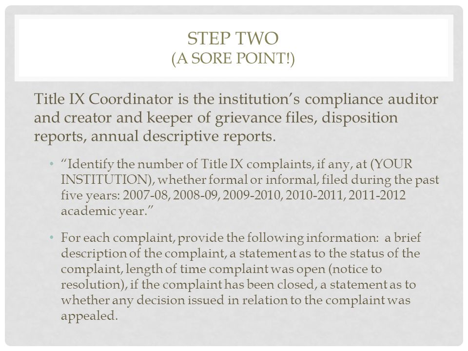 STEP TWO (A SORE POINT!) Title IX Coordinator is the institution's compliance auditor and creator and keeper of grievance files, disposition reports, annual descriptive reports.