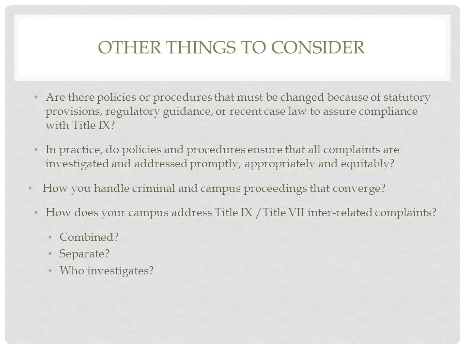 OTHER THINGS TO CONSIDER Are there policies or procedures that must be changed because of statutory provisions, regulatory guidance, or recent case law to assure compliance with Title IX.