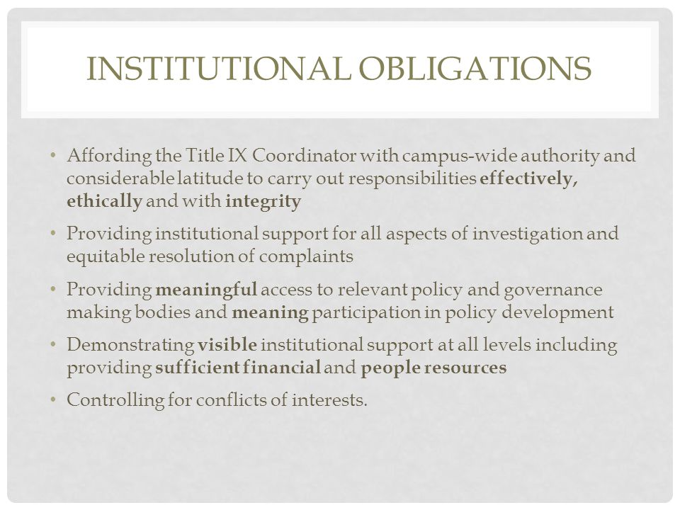 INSTITUTIONAL OBLIGATIONS Affording the Title IX Coordinator with campus-wide authority and considerable latitude to carry out responsibilities effectively, ethically and with integrity Providing institutional support for all aspects of investigation and equitable resolution of complaints Providing meaningful access to relevant policy and governance making bodies and meaning participation in policy development Demonstrating visible institutional support at all levels including providing sufficient financial and people resources Controlling for conflicts of interests.