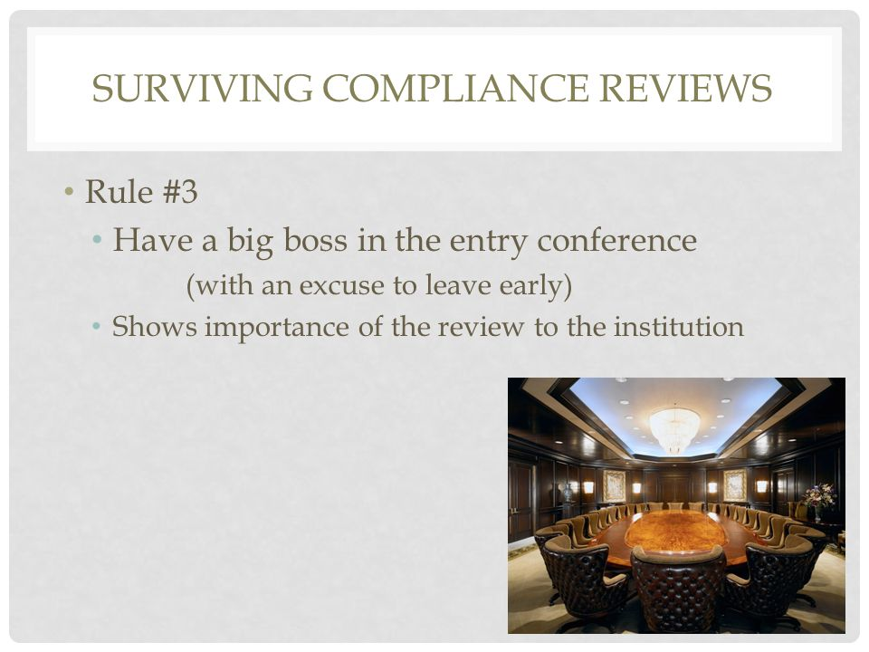 Rule #3 Have a big boss in the entry conference (with an excuse to leave early) Shows importance of the review to the institution SURVIVING COMPLIANCE REVIEWS