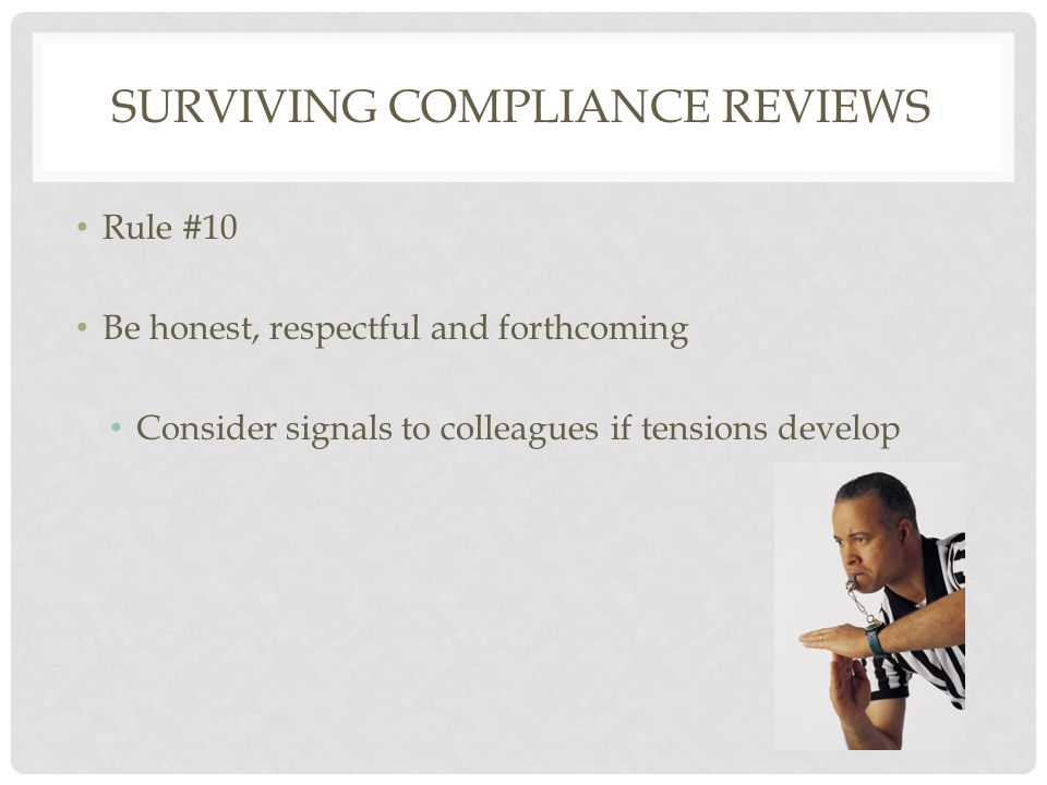 Rule #10 Be honest, respectful and forthcoming Consider signals to colleagues if tensions develop SURVIVING COMPLIANCE REVIEWS