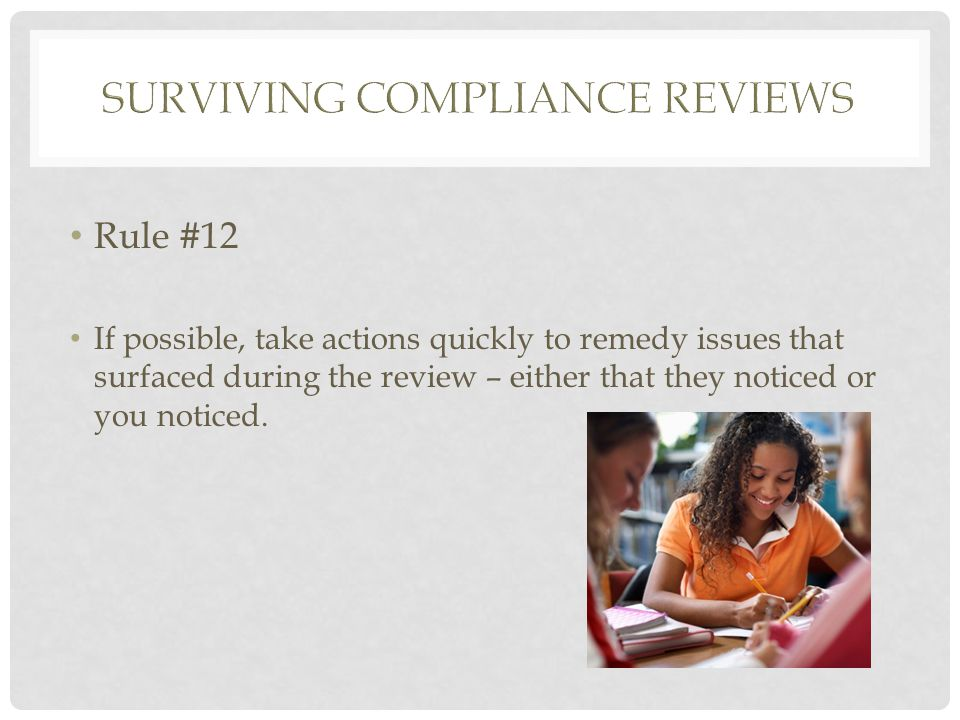 Rule #12 If possible, take actions quickly to remedy issues that surfaced during the review – either that they noticed or you noticed.