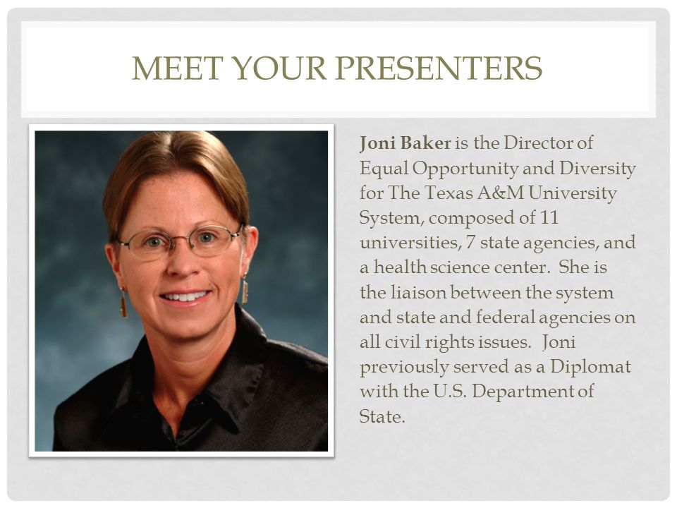 MEET YOUR PRESENTERS Joni Baker is the Director of Equal Opportunity and Diversity for The Texas A&M University System, composed of 11 universities, 7 state agencies, and a health science center.