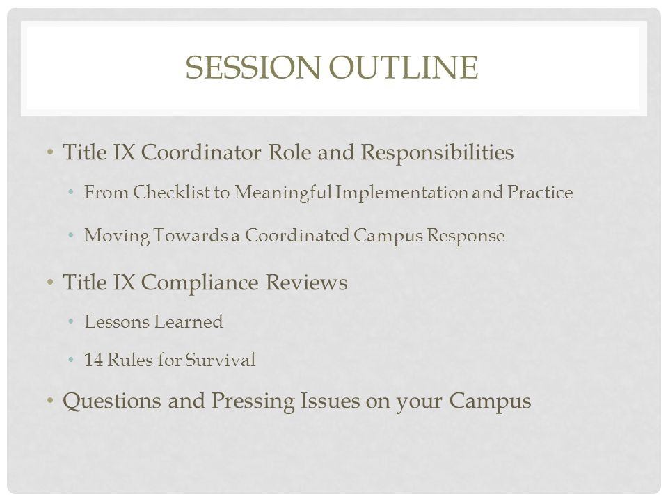 SESSION OUTLINE Title IX Coordinator Role and Responsibilities From Checklist to Meaningful Implementation and Practice Moving Towards a Coordinated Campus Response Title IX Compliance Reviews Lessons Learned 14 Rules for Survival Questions and Pressing Issues on your Campus