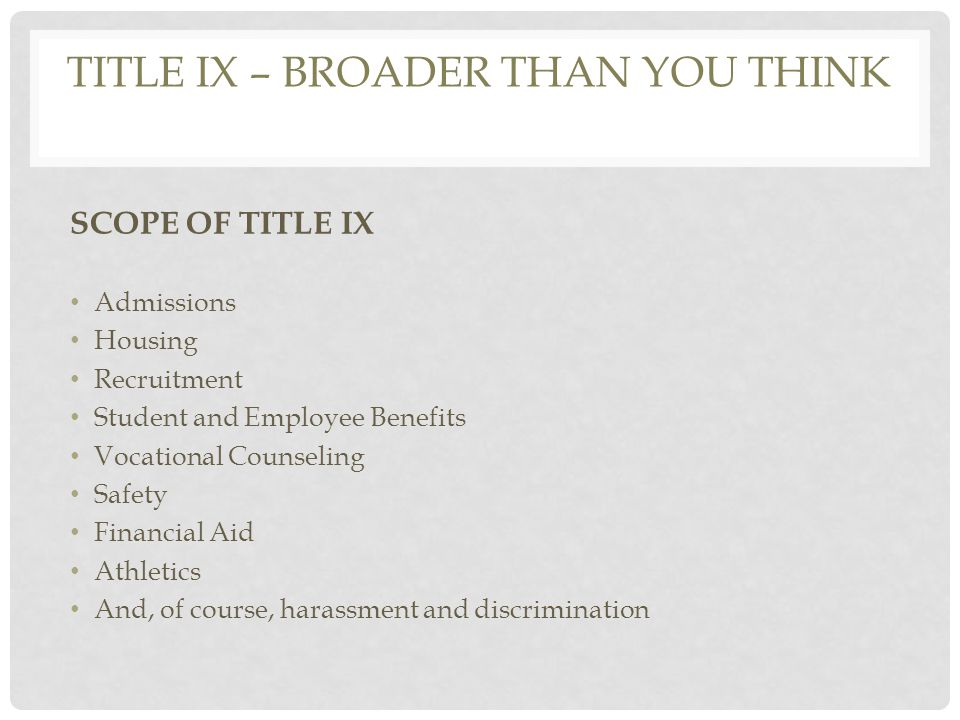 TITLE IX – BROADER THAN YOU THINK SCOPE OF TITLE IX Admissions Housing Recruitment Student and Employee Benefits Vocational Counseling Safety Financial Aid Athletics And, of course, harassment and discrimination