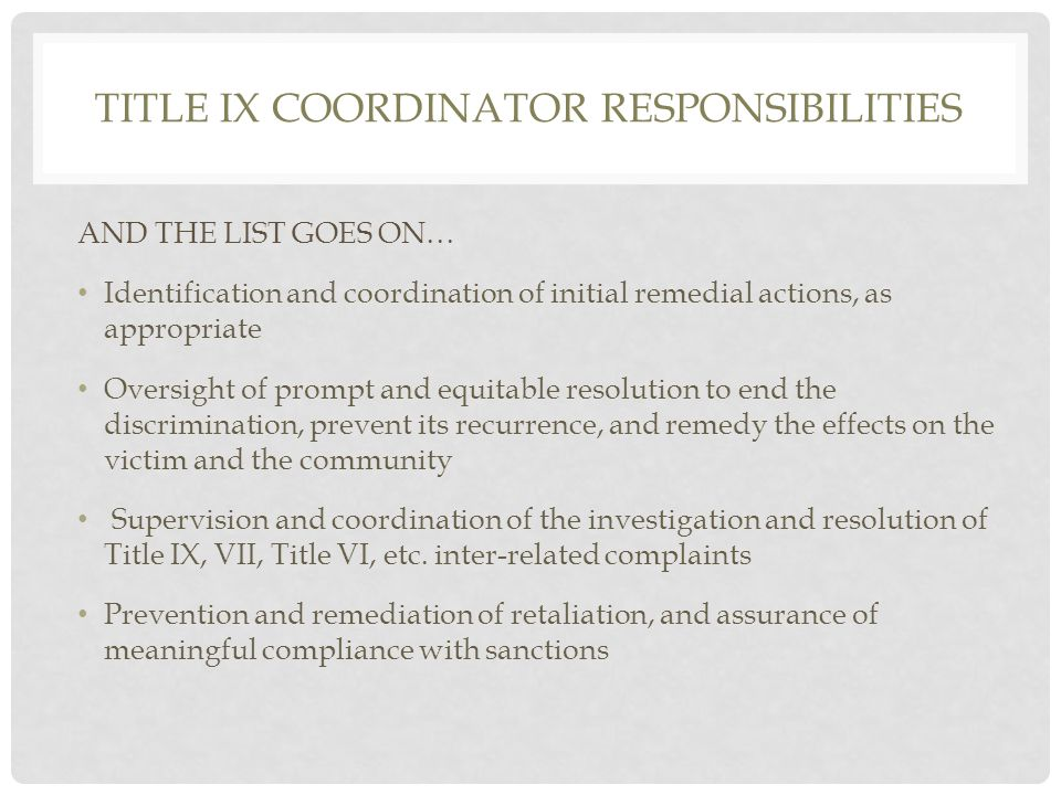 TITLE IX COORDINATOR RESPONSIBILITIES AND THE LIST GOES ON… Identification and coordination of initial remedial actions, as appropriate Oversight of prompt and equitable resolution to end the discrimination, prevent its recurrence, and remedy the effects on the victim and the community Supervision and coordination of the investigation and resolution of Title IX, VII, Title VI, etc.