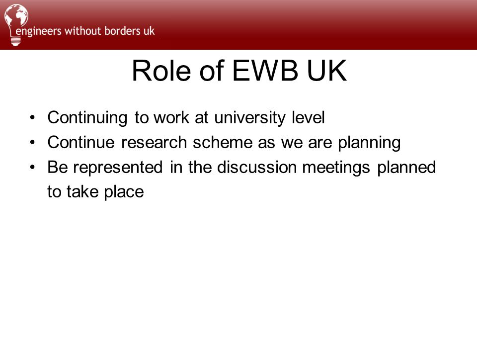 Role of EWB UK Continuing to work at university level Continue research scheme as we are planning Be represented in the discussion meetings planned to take place