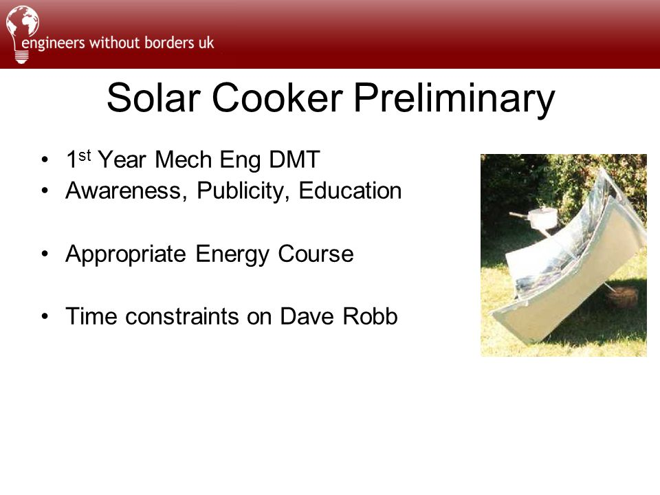 Solar Cooker Preliminary 1 st Year Mech Eng DMT Awareness, Publicity, Education Appropriate Energy Course Time constraints on Dave Robb