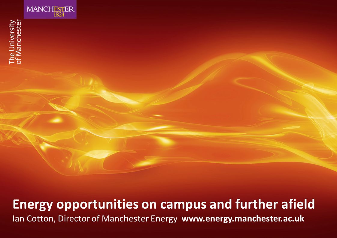 Energy opportunities on campus and further afield Ian Cotton, Director of Manchester Energy www.energy.manchester.ac.uk