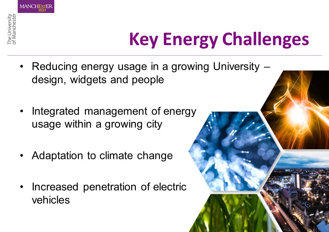 Key Energy Challenges Reducing energy usage in a growing University – design, widgets and people Integrated management of energy usage within a growing city Adaptation to climate change Increased penetration of electric vehicles
