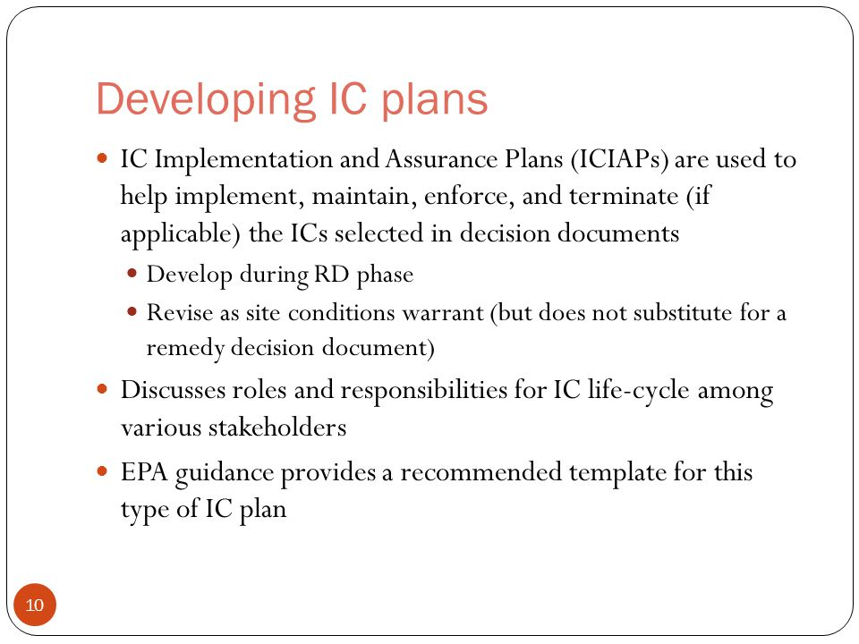 Developing IC plans IC Implementation and Assurance Plans (ICIAPs) are used to help implement, maintain, enforce, and terminate (if applicable) the ICs selected in decision documents Develop during RD phase Revise as site conditions warrant (but does not substitute for a remedy decision document) Discusses roles and responsibilities for IC life-cycle among various stakeholders EPA guidance provides a recommended template for this type of IC plan 10