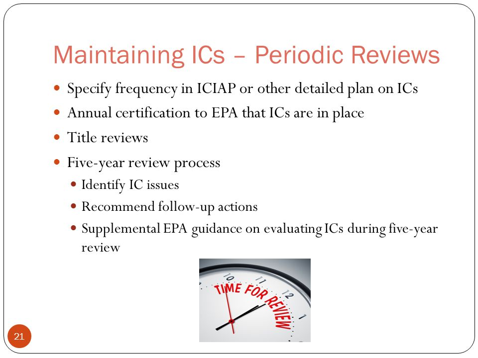 Maintaining ICs – Periodic Reviews Specify frequency in ICIAP or other detailed plan on ICs Annual certification to EPA that ICs are in place Title reviews Five-year review process Identify IC issues Recommend follow-up actions Supplemental EPA guidance on evaluating ICs during five-year review 21
