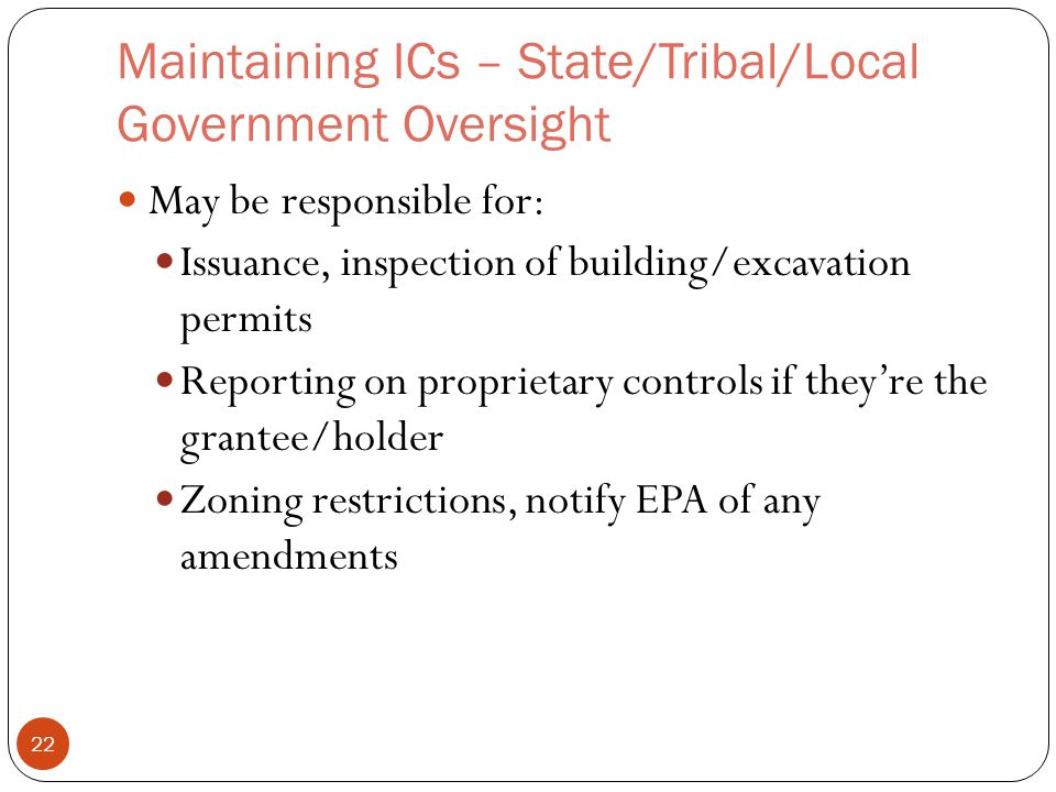 Maintaining ICs – State/Tribal/Local Government Oversight May be responsible for: Issuance, inspection of building/excavation permits Reporting on proprietary controls if they're the grantee/holder Zoning restrictions, notify EPA of any amendments 22