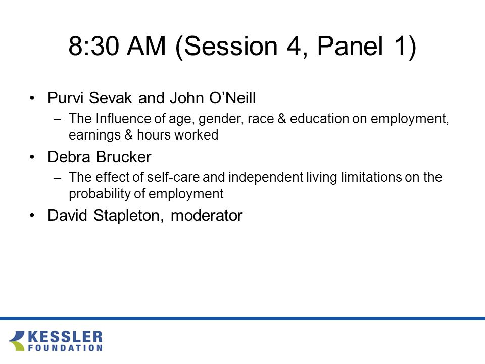8:30 AM (Session 4, Panel 1) Purvi Sevak and John O'Neill –The Influence of age, gender, race & education on employment, earnings & hours worked Debra Brucker –The effect of self-care and independent living limitations on the probability of employment David Stapleton, moderator