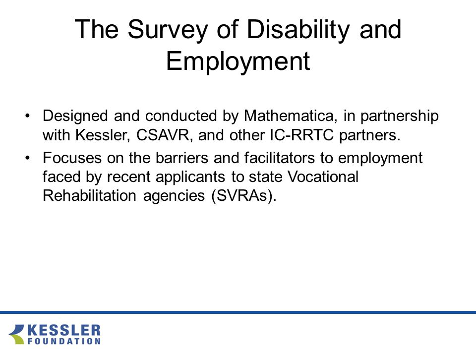 The Survey of Disability and Employment Designed and conducted by Mathematica, in partnership with Kessler, CSAVR, and other IC-RRTC partners.