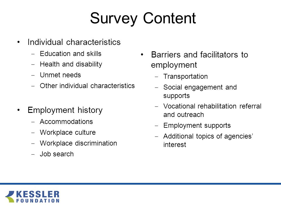 Survey Content Individual characteristics ‒ Education and skills ‒ Health and disability ‒ Unmet needs ‒ Other individual characteristics Employment history ‒ Accommodations ‒ Workplace culture ‒ Workplace discrimination ‒ Job search Barriers and facilitators to employment ‒ Transportation ‒ Social engagement and supports ‒ Vocational rehabilitation referral and outreach ‒ Employment supports ‒ Additional topics of agencies' interest