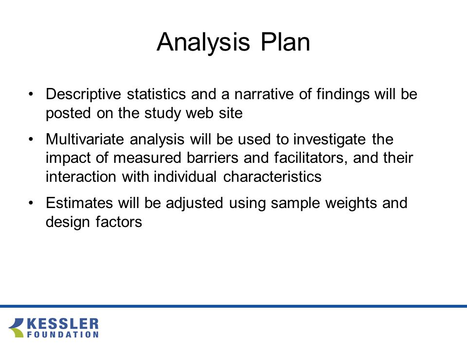 Analysis Plan Descriptive statistics and a narrative of findings will be posted on the study web site Multivariate analysis will be used to investigate the impact of measured barriers and facilitators, and their interaction with individual characteristics Estimates will be adjusted using sample weights and design factors