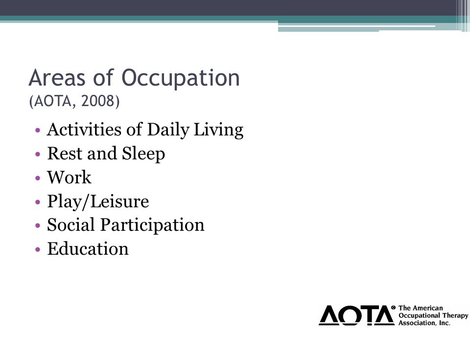 Areas of Occupation (AOTA, 2008) Activities of Daily Living Rest and Sleep Work Play/Leisure Social Participation Education
