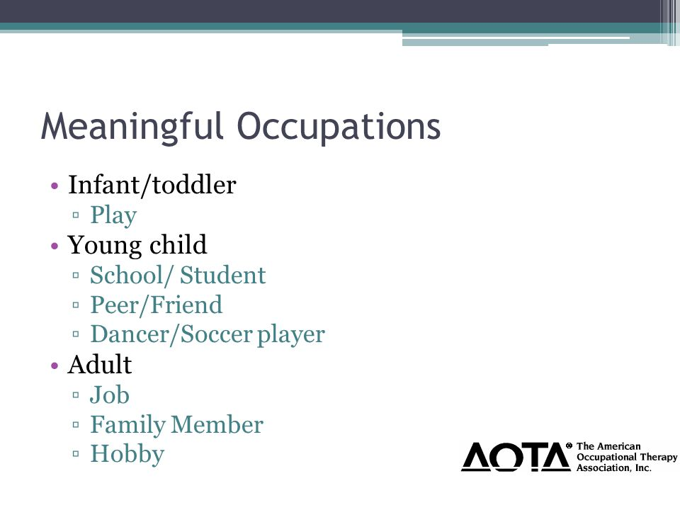 Meaningful Occupations Infant/toddler ▫Play Young child ▫School/ Student ▫Peer/Friend ▫Dancer/Soccer player Adult ▫Job ▫Family Member ▫Hobby