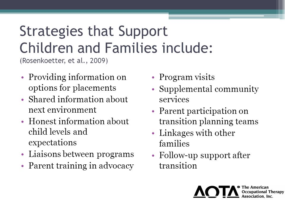 Strategies that Support Children and Families include: (Rosenkoetter, et al., 2009) Providing information on options for placements Shared information about next environment Honest information about child levels and expectations Liaisons between programs Parent training in advocacy Program visits Supplemental community services Parent participation on transition planning teams Linkages with other families Follow-up support after transition