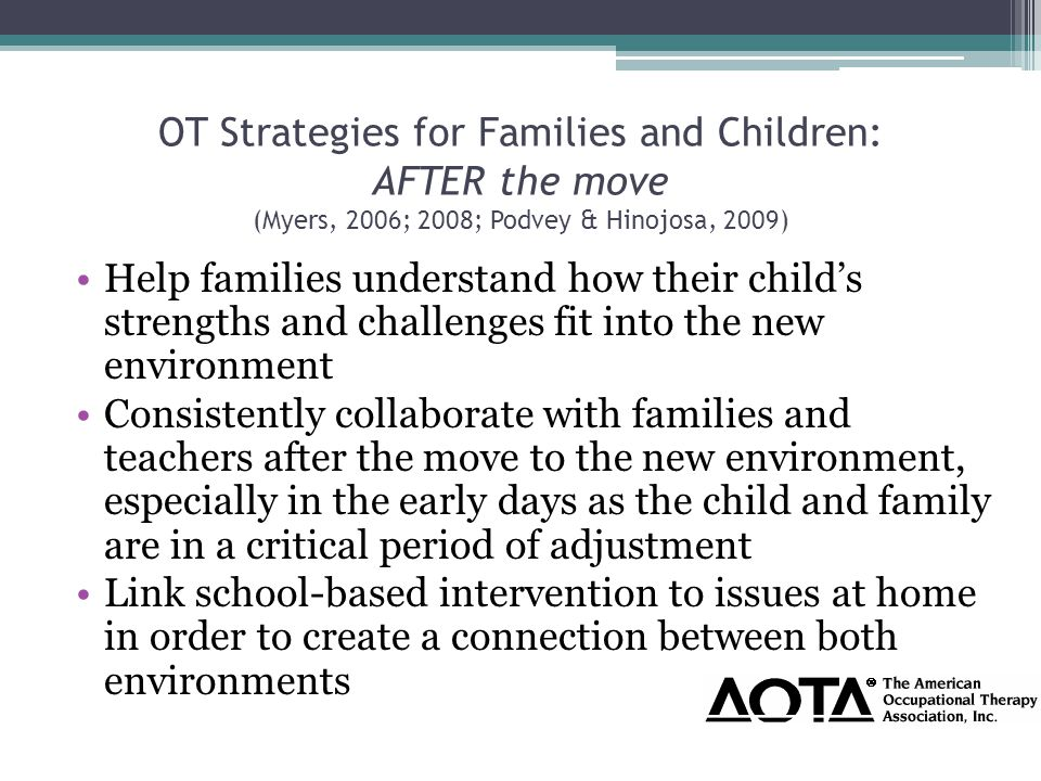 OT Strategies for Families and Children: AFTER the move (Myers, 2006; 2008; Podvey & Hinojosa, 2009) Help families understand how their child's strengths and challenges fit into the new environment Consistently collaborate with families and teachers after the move to the new environment, especially in the early days as the child and family are in a critical period of adjustment Link school-based intervention to issues at home in order to create a connection between both environments