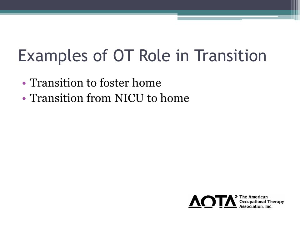 Examples of OT Role in Transition Transition to foster home Transition from NICU to home
