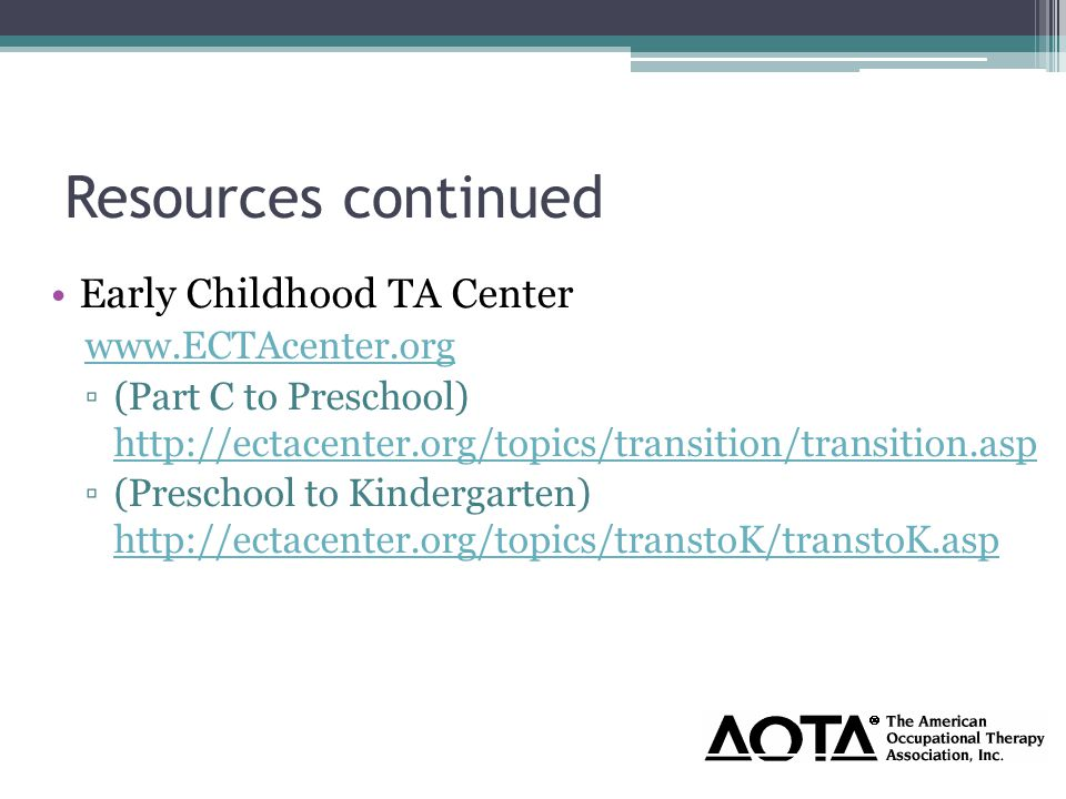 Resources continued Early Childhood TA Center www.ECTAcenter.org ▫(Part C to Preschool) http://ectacenter.org/topics/transition/transition.asp http://ectacenter.org/topics/transition/transition.asp ▫(Preschool to Kindergarten) http://ectacenter.org/topics/transtoK/transtoK.asp http://ectacenter.org/topics/transtoK/transtoK.asp