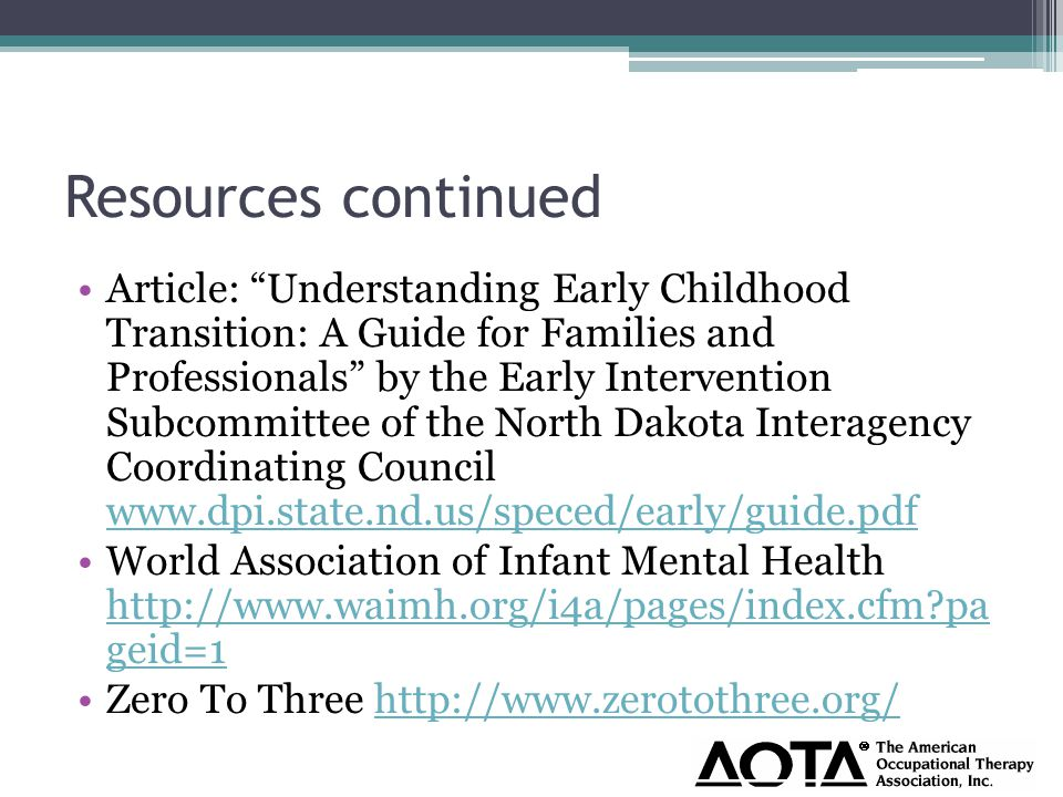 Resources continued Article: Understanding Early Childhood Transition: A Guide for Families and Professionals by the Early Intervention Subcommittee of the North Dakota Interagency Coordinating Council www.dpi.state.nd.us/speced/early/guide.pdf www.dpi.state.nd.us/speced/early/guide.pdf World Association of Infant Mental Health http://www.waimh.org/i4a/pages/index.cfm pa geid=1 http://www.waimh.org/i4a/pages/index.cfm pa geid=1 Zero To Three http://www.zerotothree.org/http://www.zerotothree.org/