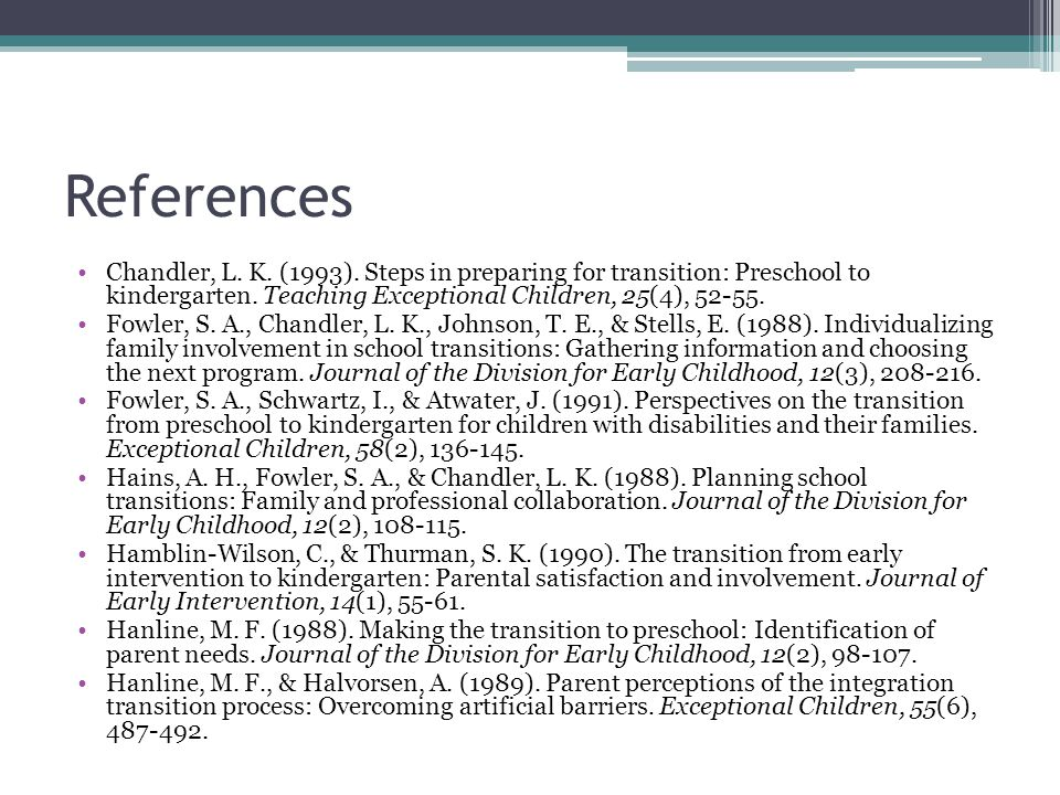 References Chandler, L. K. (1993). Steps in preparing for transition: Preschool to kindergarten.