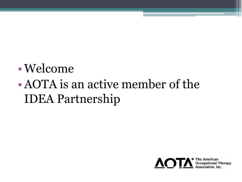 Welcome AOTA is an active member of the IDEA Partnership