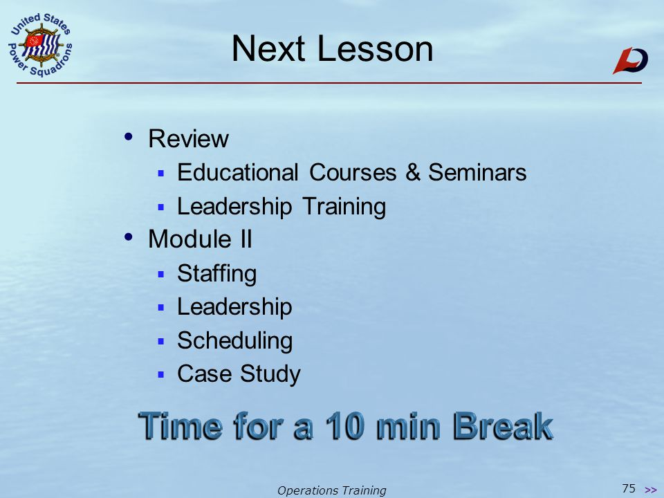 Operations Training Homework 74 >> Reading assignment Squadron Job Descriptions – on CD Operations Training Module I – on CD OM - Ops Manual (Chapters 5-7) – on CD Start developing your plan Courses & seminars you want to take Skills you have to offer