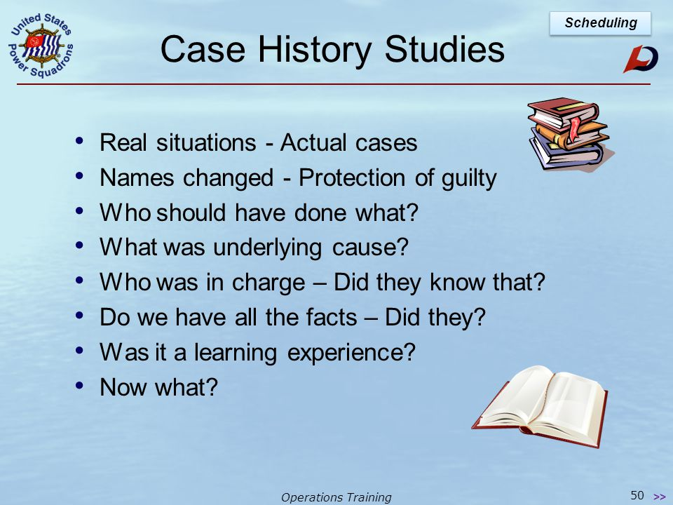 Operations Training Case History Studies 49 >> Scheduling