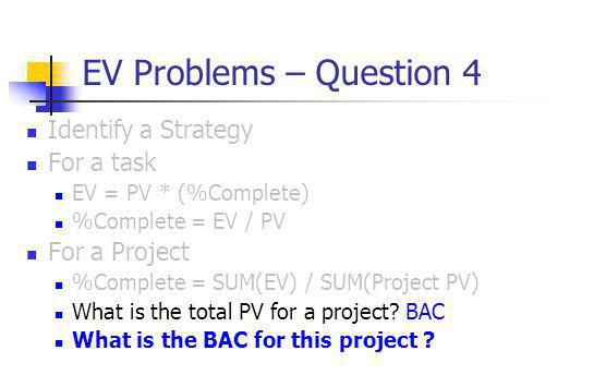 EV Problems – Question 4 Identify a Strategy For a task EV = PV * (%Complete) %Complete = EV / PV For a Project %Complete = SUM(EV) / SUM(Project PV) What is the total PV for a project.