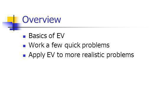 Overview Basics of EV Work a few quick problems Apply EV to more realistic problems