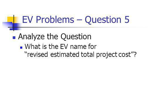 EV Problems – Question 5 Analyze the Question What is the EV name for revised estimated total project cost