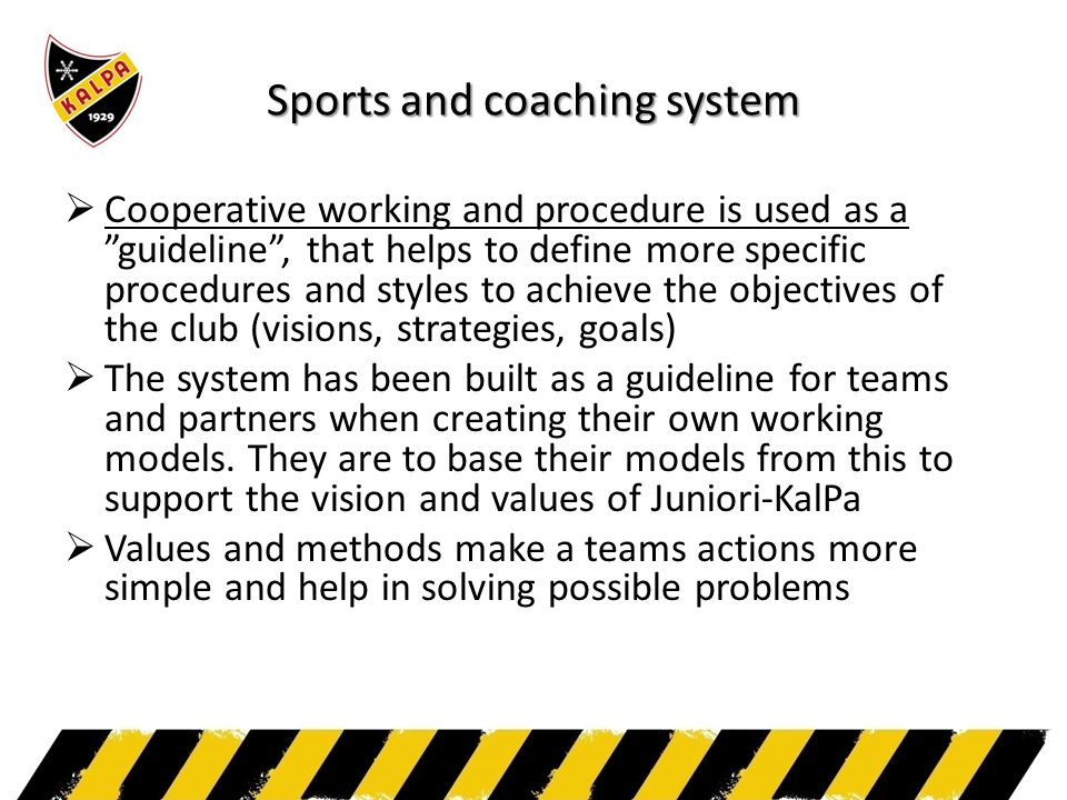 Sports and coaching system  Cooperative working and procedure is used as a guideline , that helps to define more specific procedures and styles to achieve the objectives of the club (visions, strategies, goals)  The system has been built as a guideline for teams and partners when creating their own working models.