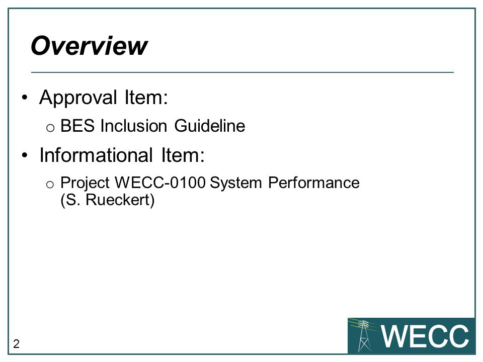 2 Approval Item: o BES Inclusion Guideline Informational Item: o Project WECC-0100 System Performance (S.