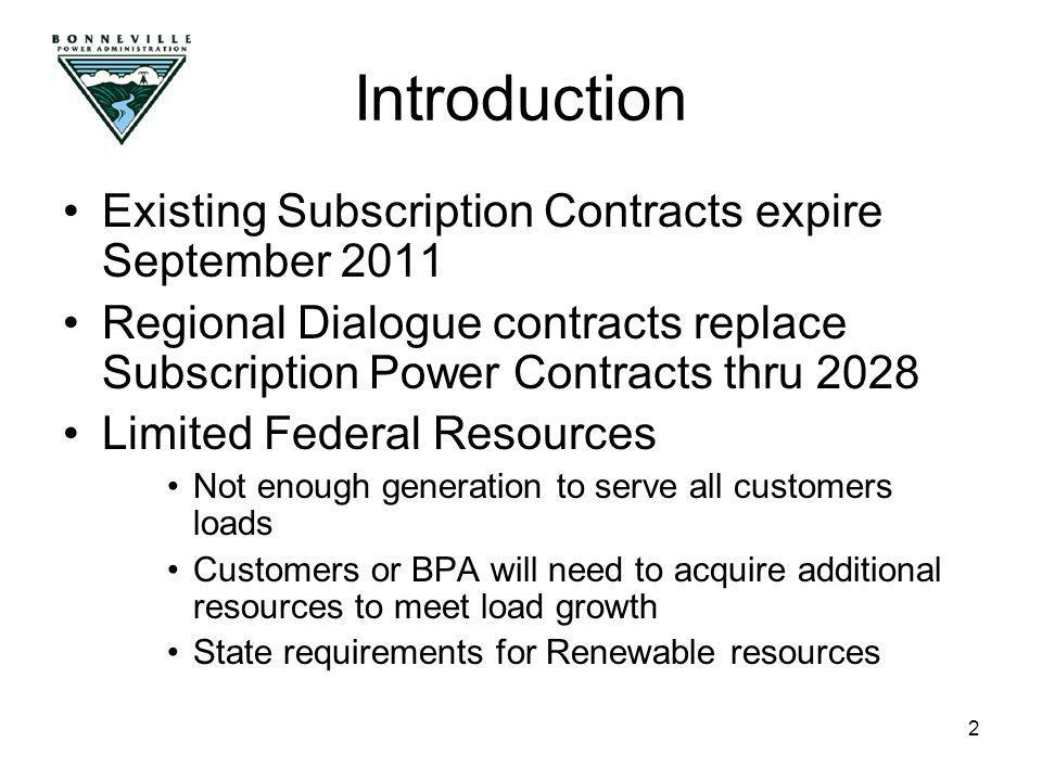 2 Existing Subscription Contracts expire September 2011 Regional Dialogue contracts replace Subscription Power Contracts thru 2028 Limited Federal Resources Not enough generation to serve all customers loads Customers or BPA will need to acquire additional resources to meet load growth State requirements for Renewable resources Introduction