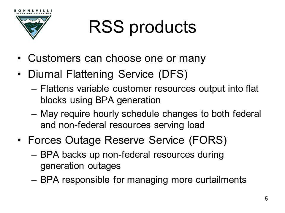 5 Customers can choose one or many Diurnal Flattening Service (DFS) –Flattens variable customer resources output into flat blocks using BPA generation –May require hourly schedule changes to both federal and non-federal resources serving load Forces Outage Reserve Service (FORS) –BPA backs up non-federal resources during generation outages –BPA responsible for managing more curtailments RSS products