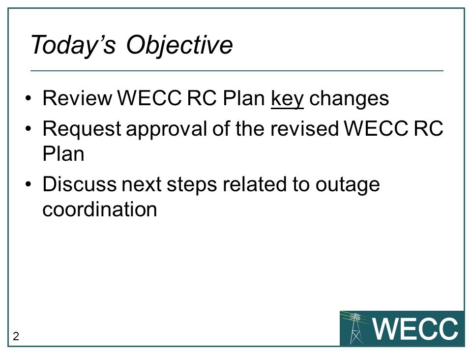 2 Review WECC RC Plan key changes Request approval of the revised WECC RC Plan Discuss next steps related to outage coordination Today's Objective