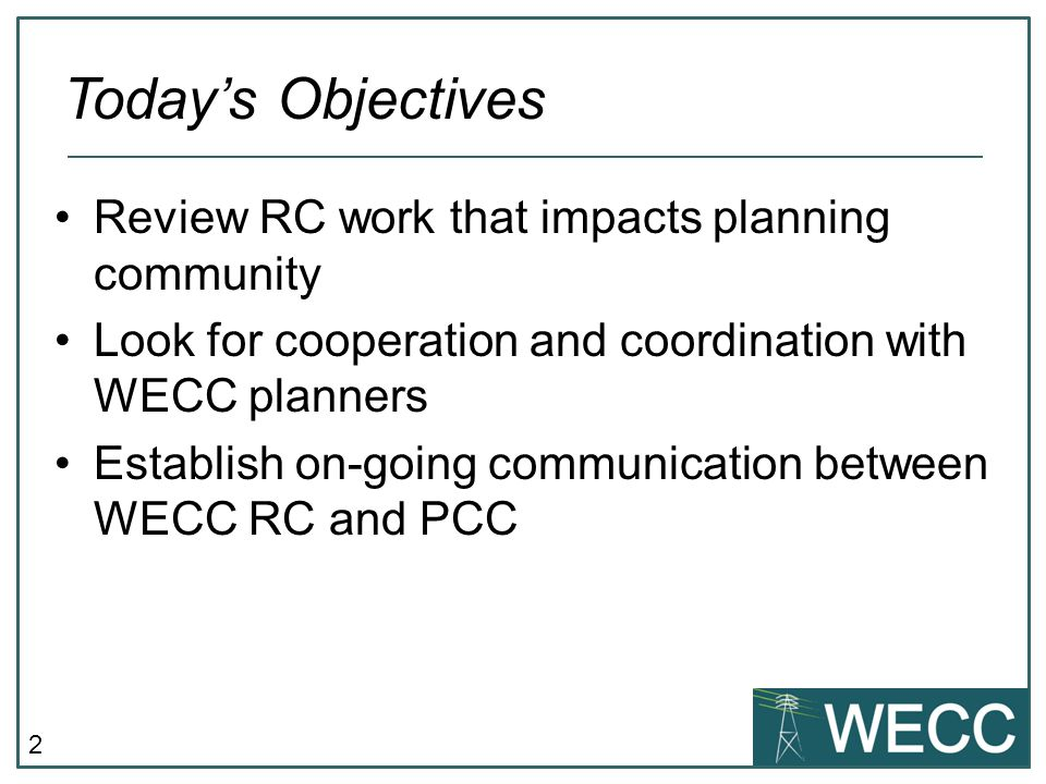 2 Review RC work that impacts planning community Look for cooperation and coordination with WECC planners Establish on-going communication between WECC RC and PCC Today's Objectives