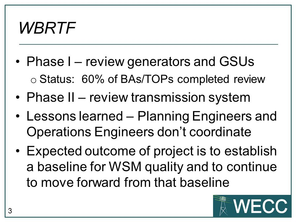3 Phase I – review generators and GSUs o Status: 60% of BAs/TOPs completed review Phase II – review transmission system Lessons learned – Planning Engineers and Operations Engineers don't coordinate Expected outcome of project is to establish a baseline for WSM quality and to continue to move forward from that baseline WBRTF